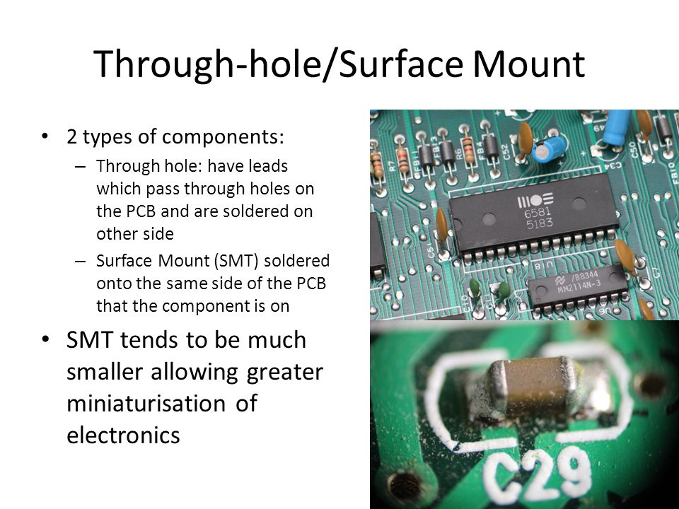Through-hole/Surface Mount 2 types of components: – Through hole: have leads which pass through holes on the PCB and are soldered on other side – Surface Mount (SMT) soldered onto the same side of the PCB that the component is on SMT tends to be much smaller allowing greater miniaturisation of electronics