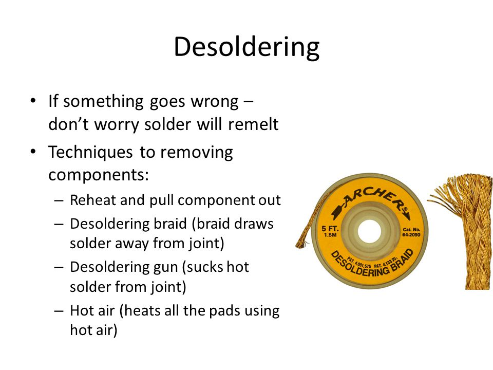Desoldering If something goes wrong – don't worry solder will remelt Techniques to removing components: – Reheat and pull component out – Desoldering braid (braid draws solder away from joint) – Desoldering gun (sucks hot solder from joint) – Hot air (heats all the pads using hot air)