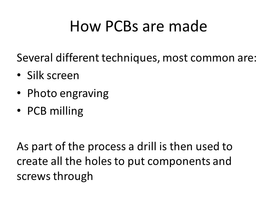 How PCBs are made Several different techniques, most common are: Silk screen Photo engraving PCB milling As part of the process a drill is then used to create all the holes to put components and screws through