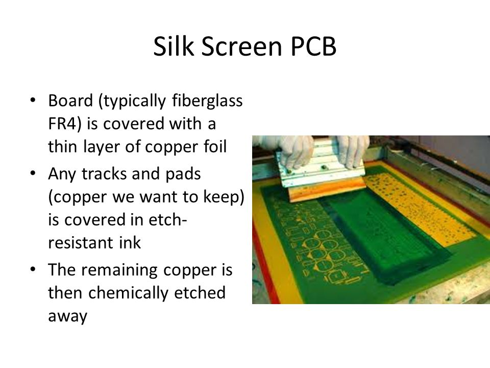 Silk Screen PCB Board (typically fiberglass FR4) is covered with a thin layer of copper foil Any tracks and pads (copper we want to keep) is covered in etch- resistant ink The remaining copper is then chemically etched away