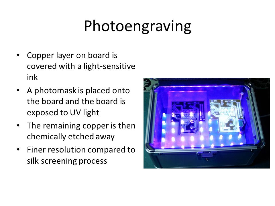 Photoengraving Copper layer on board is covered with a light-sensitive ink A photomask is placed onto the board and the board is exposed to UV light The remaining copper is then chemically etched away Finer resolution compared to silk screening process