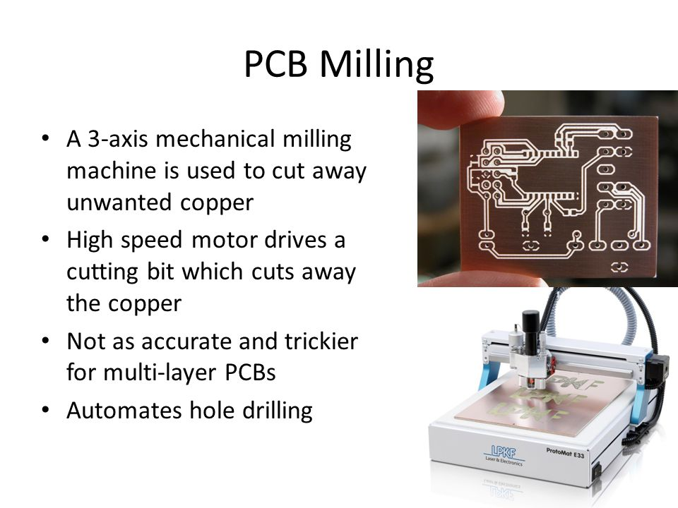 PCB Milling A 3-axis mechanical milling machine is used to cut away unwanted copper High speed motor drives a cutting bit which cuts away the copper Not as accurate and trickier for multi-layer PCBs Automates hole drilling