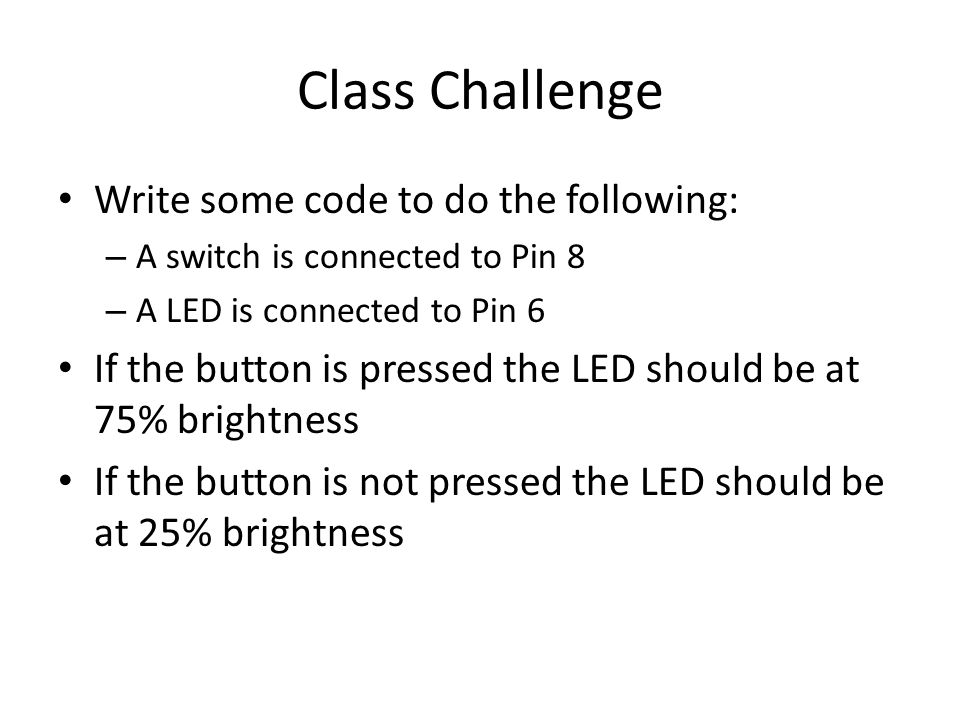 Class Challenge Write some code to do the following: – A switch is connected to Pin 8 – A LED is connected to Pin 6 If the button is pressed the LED s