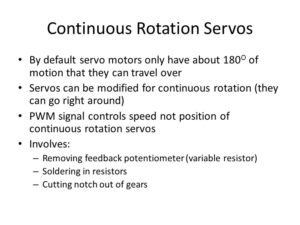 Continuous Rotation Servos By default servo motors only have about 180 O of motion that they can travel over Servos can be modified for continuous rot