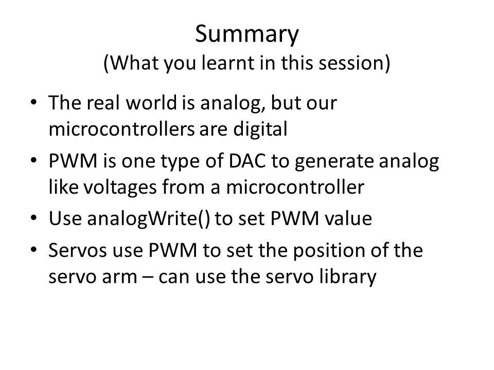 Summary (What you learnt in this session) The real world is analog, but our microcontrollers are digital PWM is one type of DAC to generate analog lik