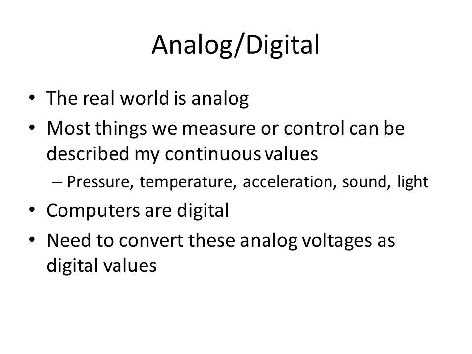 Analog/Digital Microcontroller (LArduino) ADC Analog to Digital Converter DAC Digital to Analog Converter Transducer (Sensor) Actuator Physical Variable (Sound, light, pressure, temp, ect) Control Physical Variable (Sound, light, pressure, temp, ect) Analog Voltages Digital Voltages