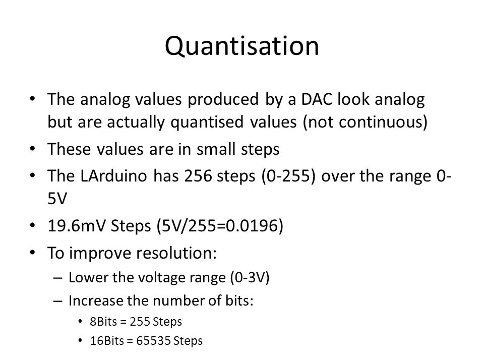 Quantisation The analog values produced by a DAC look analog but are actually quantised values (not continuous) These values are in small steps The LA
