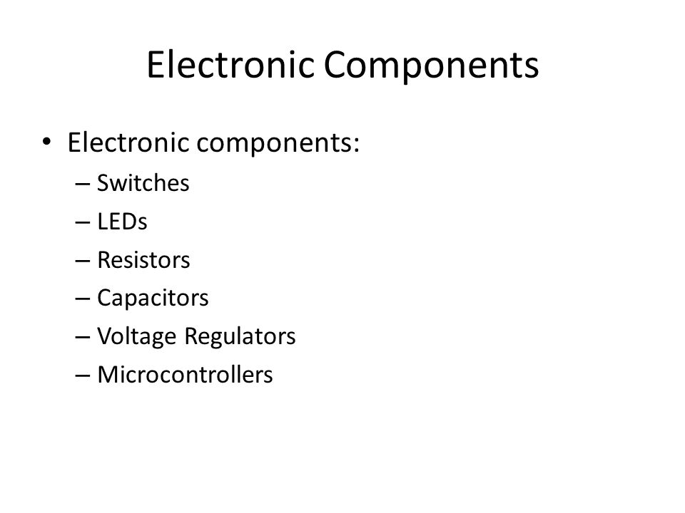 Electronic Components Electronic components: – Switches – LEDs – Resistors – Capacitors – Voltage Regulators – Microcontrollers