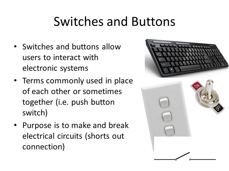 Switches and Buttons Switches and buttons allow users to interact with electronic systems Terms commonly used in place of each other or sometimes together (i.e.