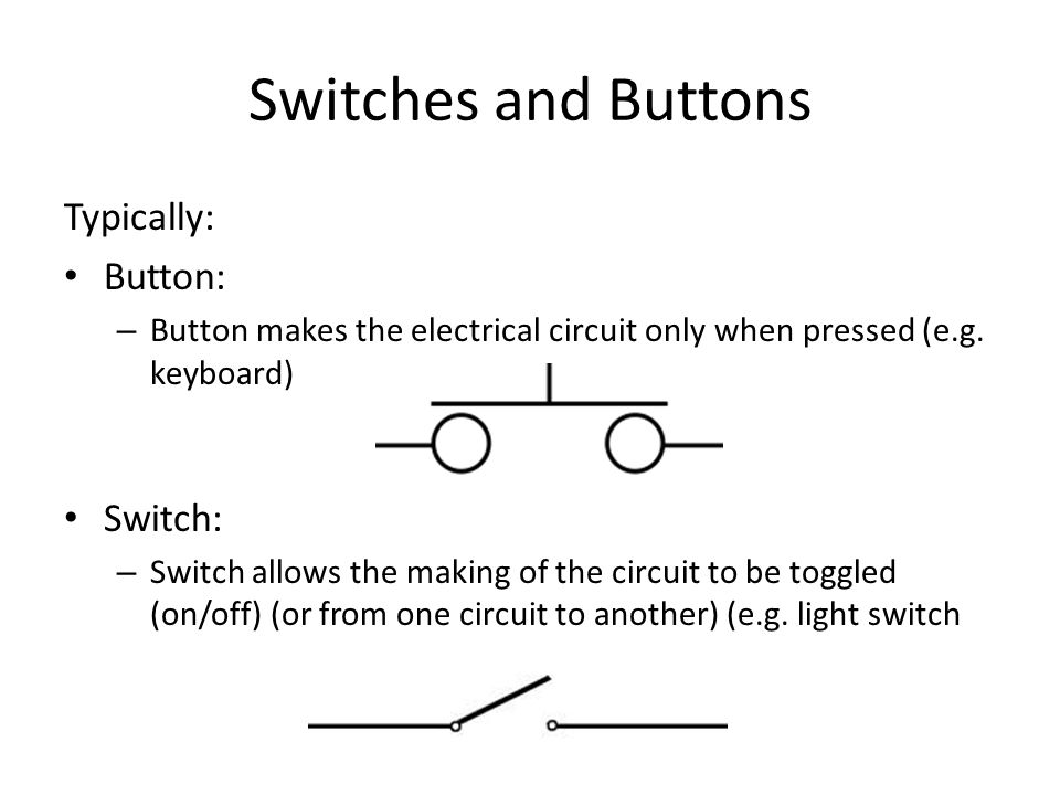 Typically: Button: – Button makes the electrical circuit only when pressed (e.g.