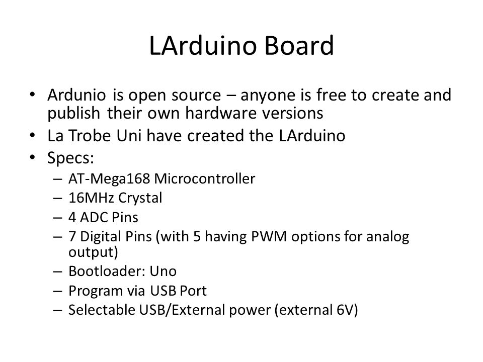 LArduino Board Ardunio is open source – anyone is free to create and publish their own hardware versions La Trobe Uni have created the LArduino Specs: – AT-Mega168 Microcontroller – 16MHz Crystal – 4 ADC Pins – 7 Digital Pins (with 5 having PWM options for analog output) – Bootloader: Uno – Program via USB Port – Selectable USB/External power (external 6V)