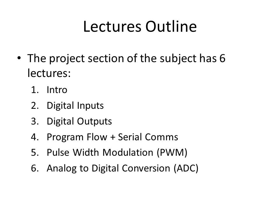 Lectures Outline The project section of the subject has 6 lectures: 1.Intro 2.Digital Inputs 3.Digital Outputs 4.Program Flow + Serial Comms 5.Pulse Width Modulation (PWM) 6.Analog to Digital Conversion (ADC)