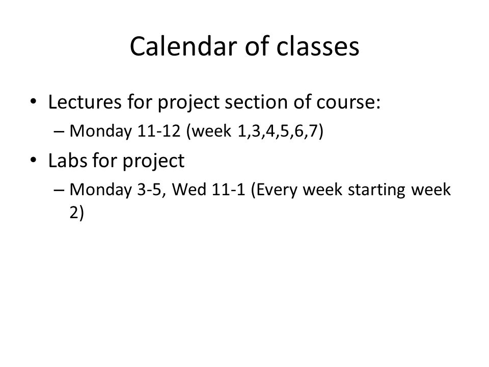 Calendar of classes Lectures for project section of course: – Monday (week 1,3,4,5,6,7) Labs for project – Monday 3-5, Wed 11-1 (Every week starting week 2)