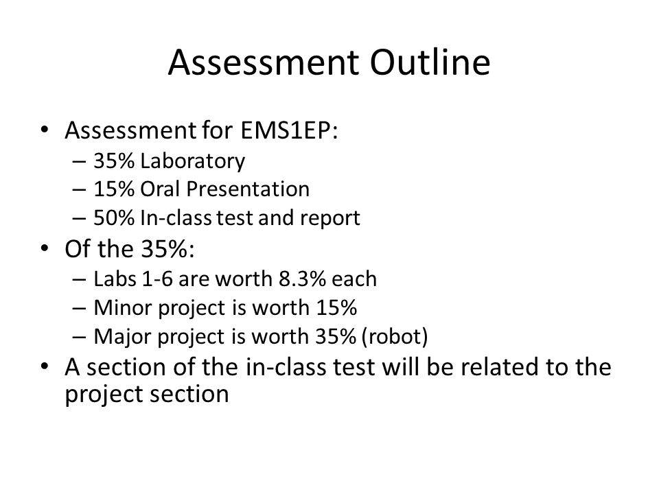 Assessment Outline Assessment for EMS1EP: – 35% Laboratory – 15% Oral Presentation – 50% In-class test and report Of the 35%: – Labs 1-6 are worth 8.3% each – Minor project is worth 15% – Major project is worth 35% (robot) A section of the in-class test will be related to the project section