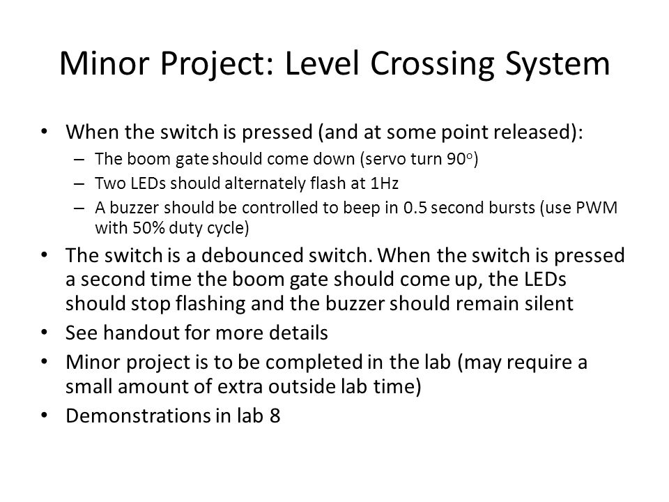 Minor Project: Level Crossing System When the switch is pressed (and at some point released): – The boom gate should come down (servo turn 90 o ) – Two LEDs should alternately flash at 1Hz – A buzzer should be controlled to beep in 0.5 second bursts (use PWM with 50% duty cycle) The switch is a debounced switch.