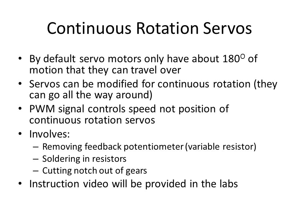 Continuous Rotation Servos By default servo motors only have about 180 O of motion that they can travel over Servos can be modified for continuous rotation (they can go all the way around) PWM signal controls speed not position of continuous rotation servos Involves: – Removing feedback potentiometer (variable resistor) – Soldering in resistors – Cutting notch out of gears Instruction video will be provided in the labs