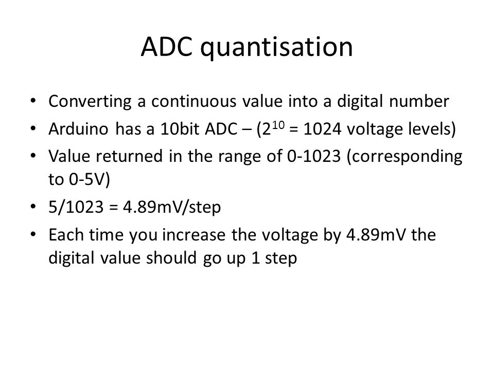 ADC quantisation Converting a continuous value into a digital number Arduino has a 10bit ADC – (2 10 = 1024 voltage levels) Value returned in the range of 0-1023 (corresponding to 0-5V) 5/1023 = 4.89mV/step Each time you increase the voltage by 4.89mV the digital value should go up 1 step