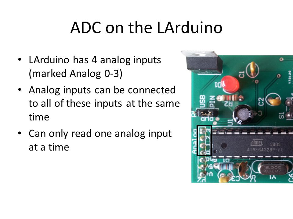 ADC on the LArduino LArduino has 4 analog inputs (marked Analog 0-3) Analog inputs can be connected to all of these inputs at the same time Can only read one analog input at a time