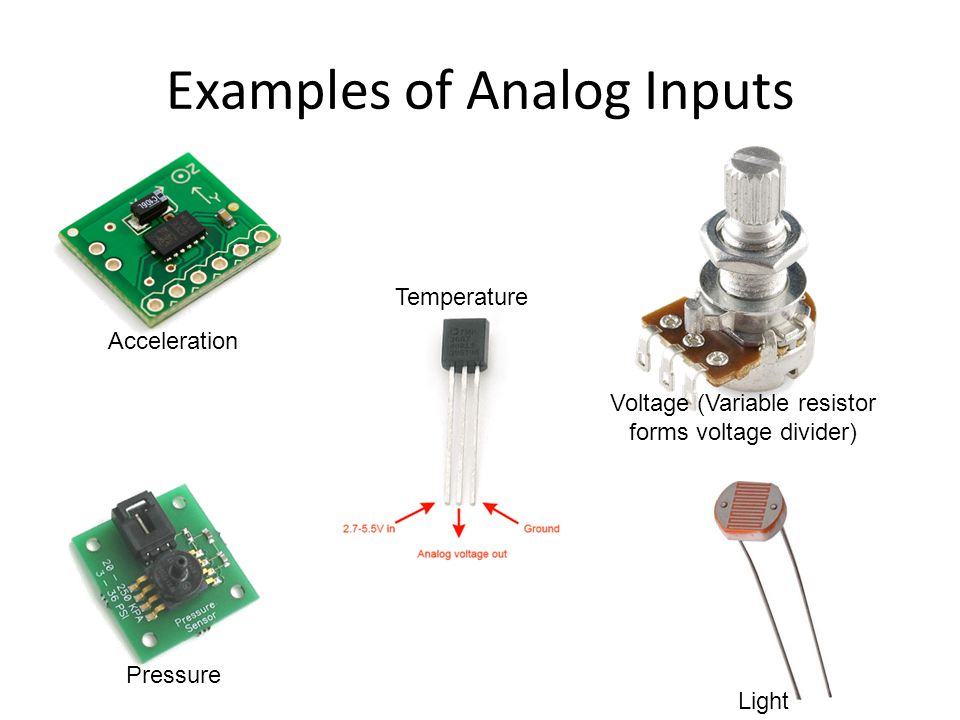 Examples of Analog Inputs Pressure Acceleration Temperature Voltage (Variable resistor forms voltage divider) Light