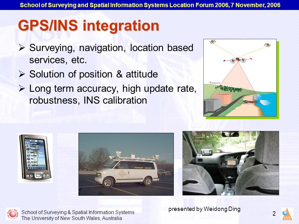 School of Surveying & Spatial Information Systems The University of New South Wales, Australia School of Surveying and Spatial Information Systems Location Forum 2006, 7 November, 2006 2 presented by Weidong Ding GPS/INS integration  Surveying, navigation, location based services, etc.
