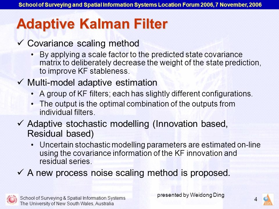 School of Surveying & Spatial Information Systems The University of New South Wales, Australia School of Surveying and Spatial Information Systems Location Forum 2006, 7 November, 2006 4 presented by Weidong Ding Adaptive Kalman Filter Covariance scaling method By applying a scale factor to the predicted state covariance matrix to deliberately decrease the weight of the state prediction, to improve KF stableness.