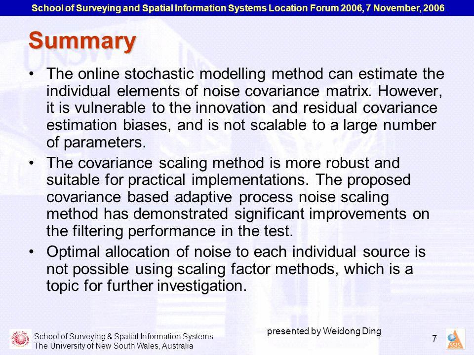 School of Surveying & Spatial Information Systems The University of New South Wales, Australia School of Surveying and Spatial Information Systems Location Forum 2006, 7 November, 2006 7 presented by Weidong Ding Summary The online stochastic modelling method can estimate the individual elements of noise covariance matrix.