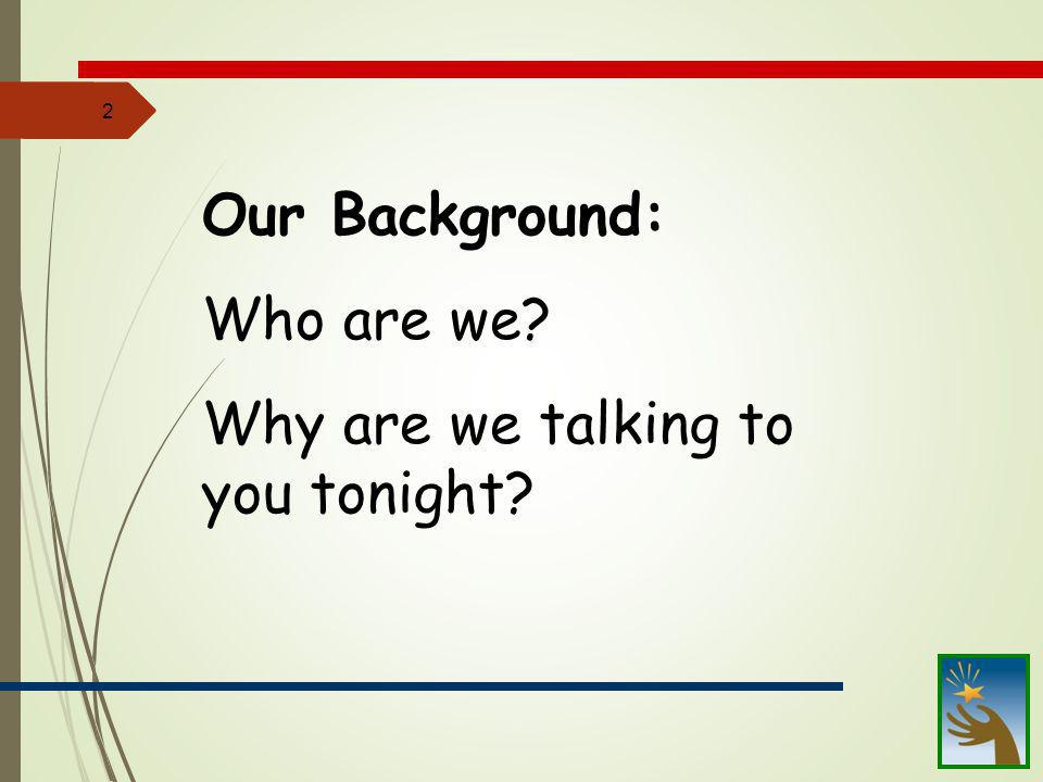2 Our Background: Who are we? Why are we talking to you tonight?