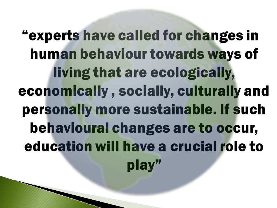 experts have called for changes in human behaviour towards ways of living that are ecologically, economically, socially, culturally and personally more sustainable.