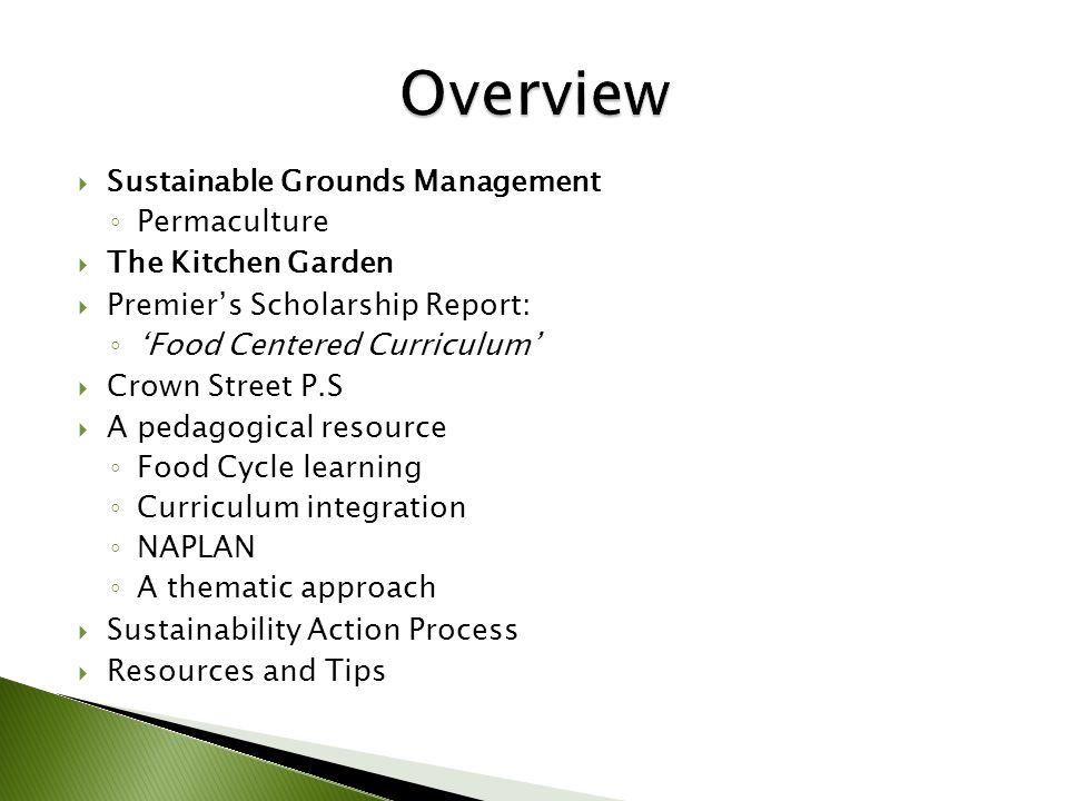  Sustainable Grounds Management ◦ Permaculture  The Kitchen Garden  Premier's Scholarship Report: ◦ 'Food Centered Curriculum'  Crown Street P.S  A pedagogical resource ◦ Food Cycle learning ◦ Curriculum integration ◦ NAPLAN ◦ A thematic approach  Sustainability Action Process  Resources and Tips