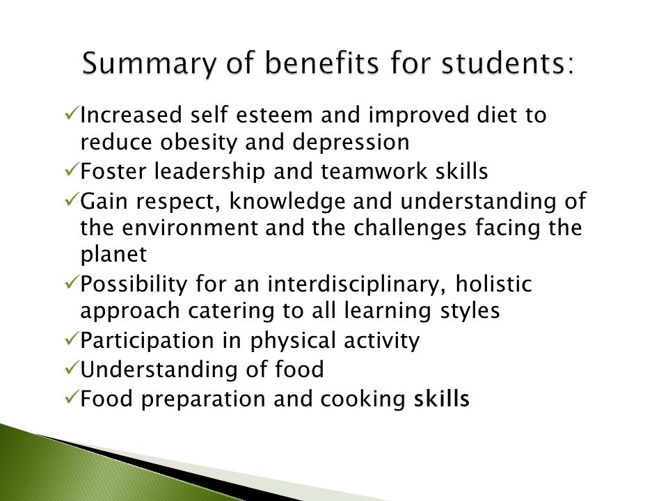 Increased self esteem and improved diet to reduce obesity and depression Foster leadership and teamwork skills Gain respect, knowledge and understanding of the environment and the challenges facing the planet Possibility for an interdisciplinary, holistic approach catering to all learning styles Participation in physical activity Understanding of food Food preparation and cooking skills