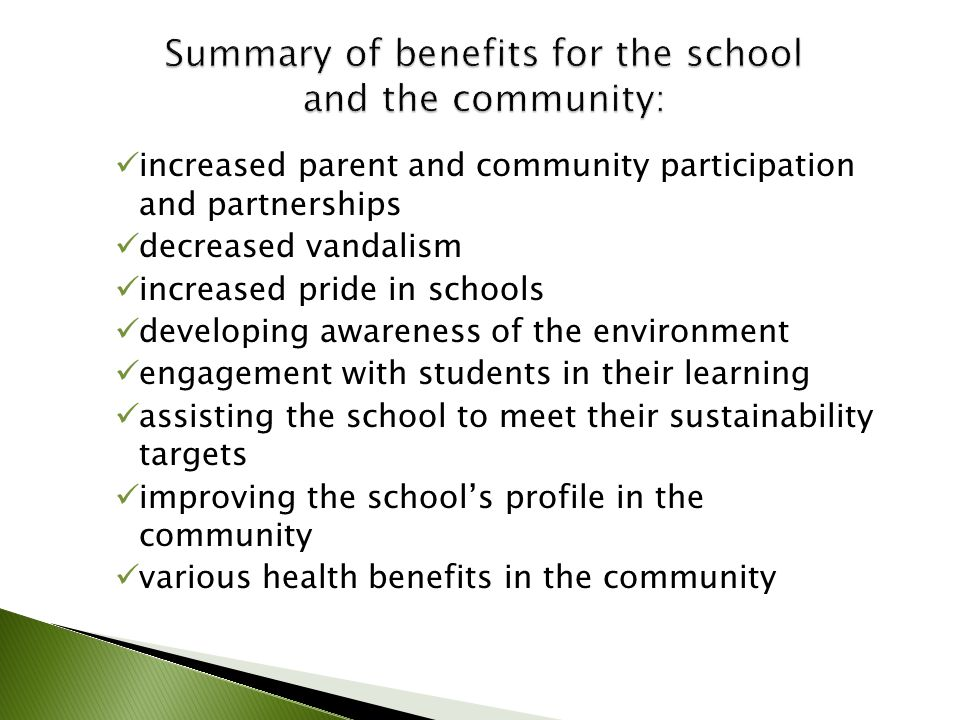 increased parent and community participation and partnerships decreased vandalism increased pride in schools developing awareness of the environment engagement with students in their learning assisting the school to meet their sustainability targets improving the school's profile in the community various health benefits in the community