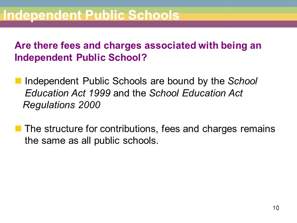 10 Independent Public Schools Are there fees and charges associated with being an Independent Public School.