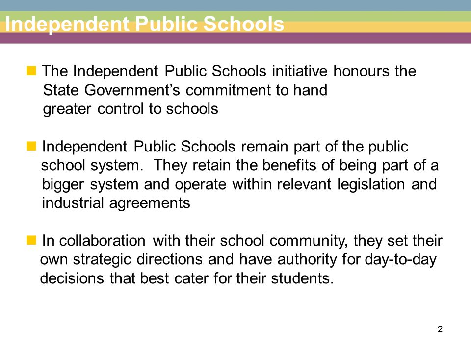 2 The Independent Public Schools initiative honours the State Government's commitment to hand greater control to schools Independent Public Schools remain part of the public school system.