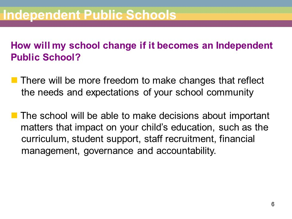 6 Independent Public Schools How will my school change if it becomes an Independent Public School.