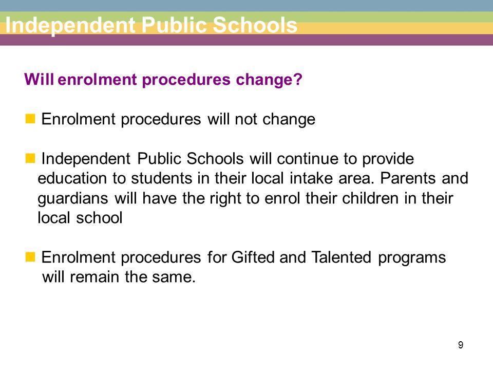 9 Independent Public Schools Will enrolment procedures change? Enrolment procedures will not change Independent Public Schools will continue to provid