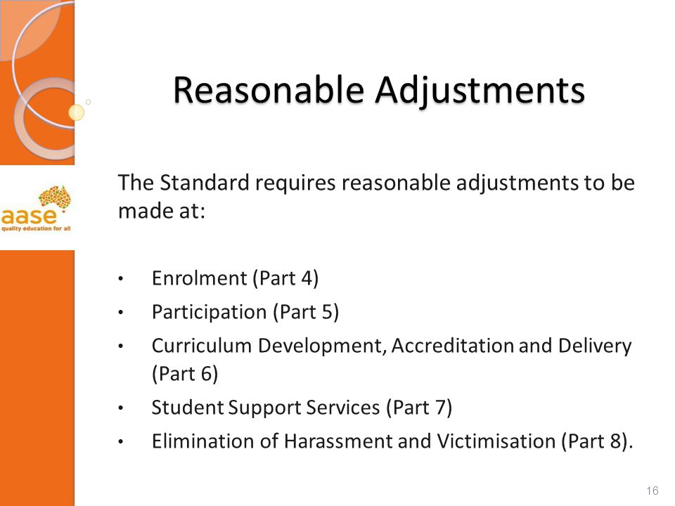 Reasonable Adjustments The Standard requires reasonable adjustments to be made at: Enrolment (Part 4) Participation (Part 5) Curriculum Development, Accreditation and Delivery (Part 6) Student Support Services (Part 7) Elimination of Harassment and Victimisation (Part 8).