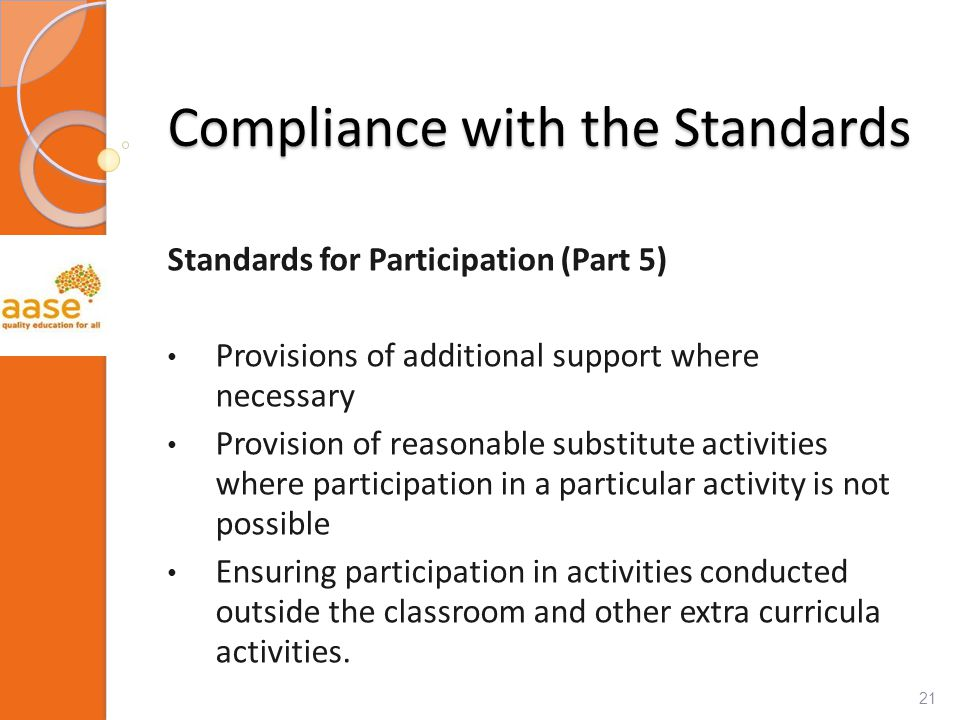 Compliance with the Standards Standards for Participation (Part 5) Provisions of additional support where necessary Provision of reasonable substitute activities where participation in a particular activity is not possible Ensuring participation in activities conducted outside the classroom and other extra curricula activities.