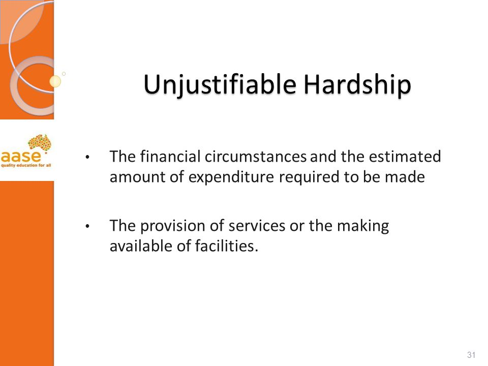 Unjustifiable Hardship The financial circumstances and the estimated amount of expenditure required to be made The provision of services or the making available of facilities.