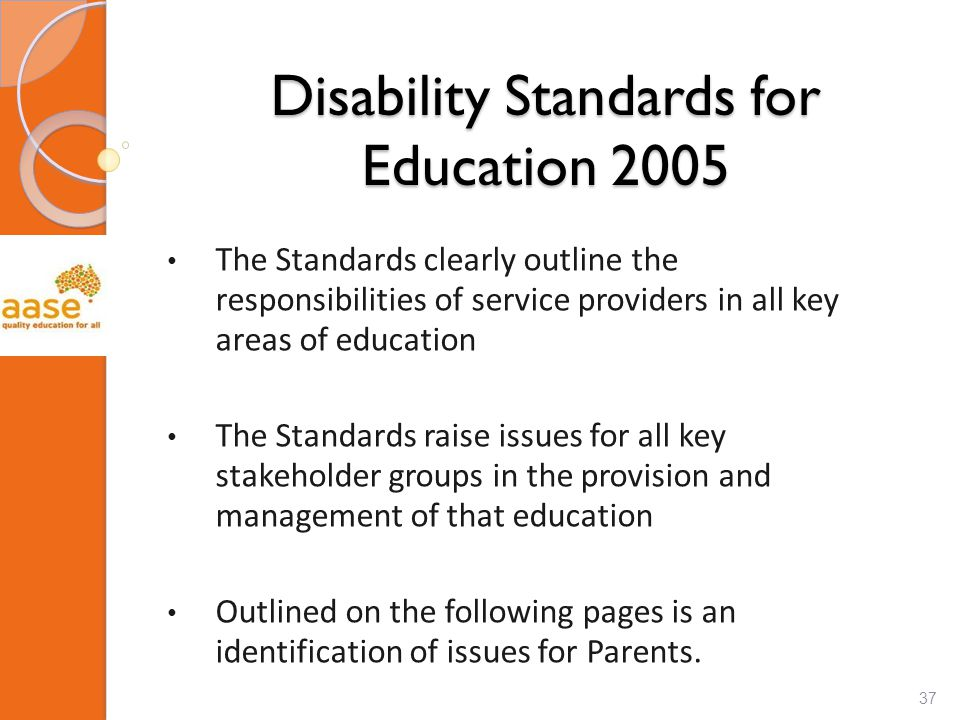 Disability Standards for Education 2005 The Standards clearly outline the responsibilities of service providers in all key areas of education The Standards raise issues for all key stakeholder groups in the provision and management of that education Outlined on the following pages is an identification of issues for Parents.
