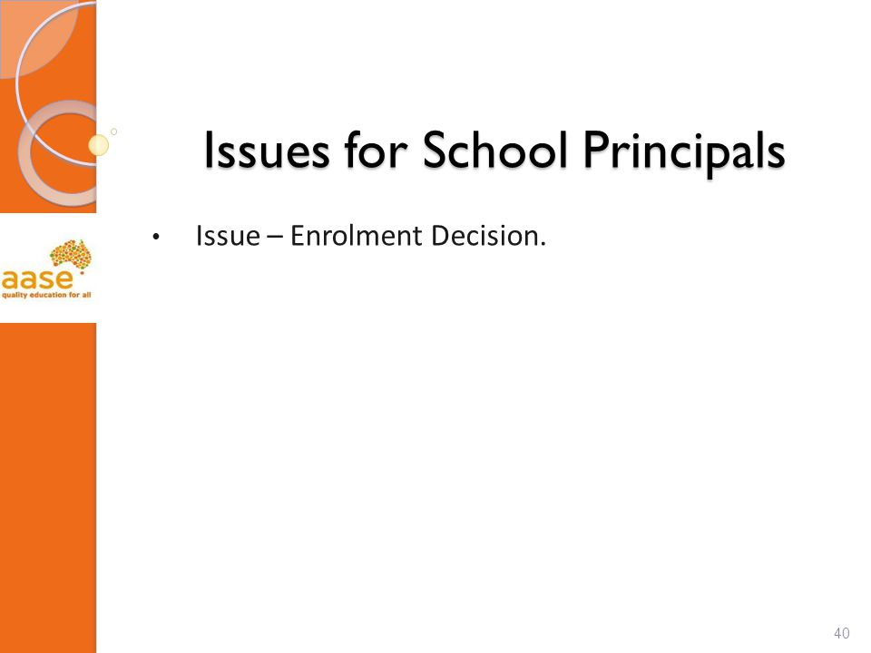 Issues for School Principals Issue – Enrolment Decision. 40