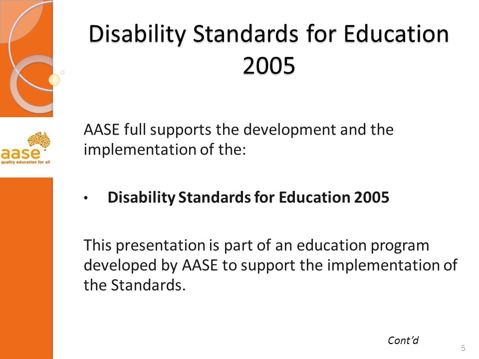 Disability Standards for Education 2005 AASE full supports the development and the implementation of the: Disability Standards for Education 2005 This presentation is part of an education program developed by AASE to support the implementation of the Standards.