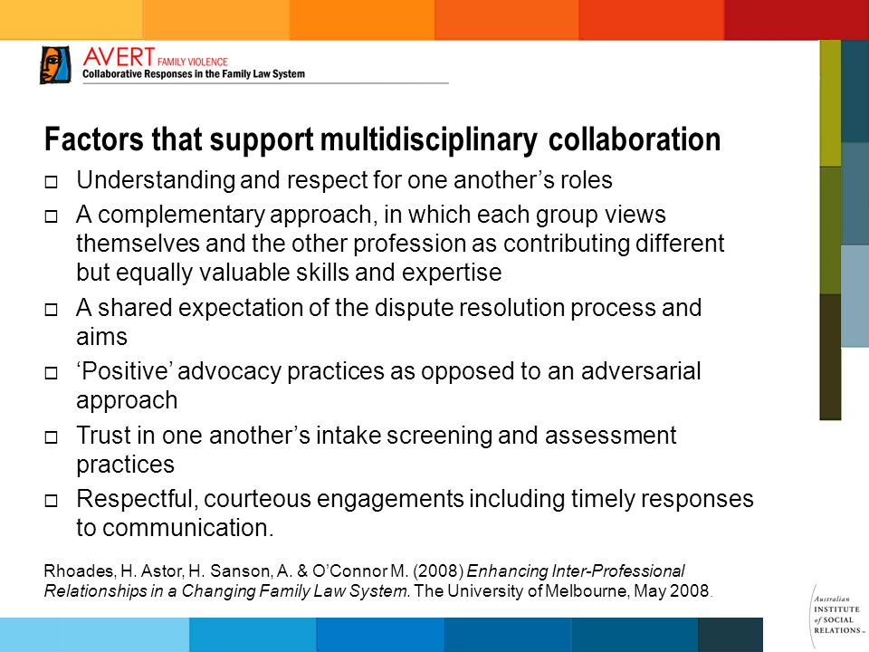 Factors that support multidisciplinary collaboration  Understanding and respect for one another's roles  A complementary approach, in which each group views themselves and the other profession as contributing different but equally valuable skills and expertise  A shared expectation of the dispute resolution process and aims  'Positive' advocacy practices as opposed to an adversarial approach  Trust in one another's intake screening and assessment practices  Respectful, courteous engagements including timely responses to communication.