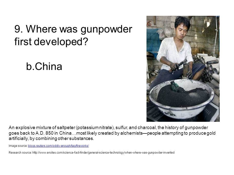 9. Where was gunpowder first developed? b.China An explosive mixture of saltpeter (potassium nitrate), sulfur, and charcoal, the history of gunpowder