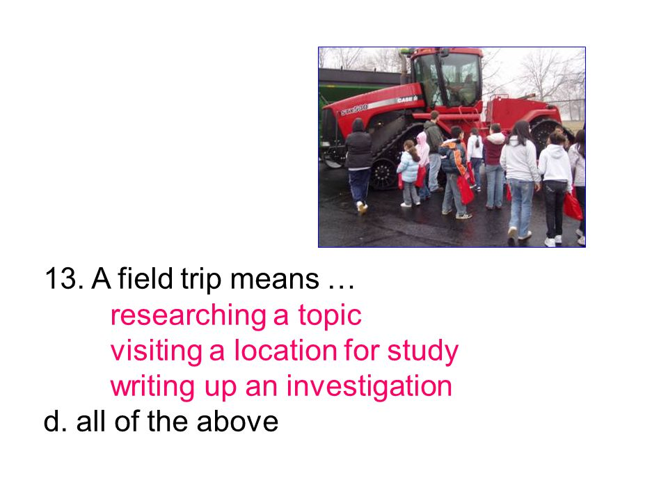 13. A field trip means … researching a topic visiting a location for study writing up an investigation d. all of the above
