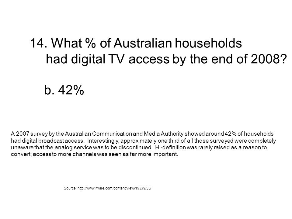 14. What % of Australian households had digital TV access by the end of 2008? b. 42% A 2007 survey by the Australian Communication and Media Authority