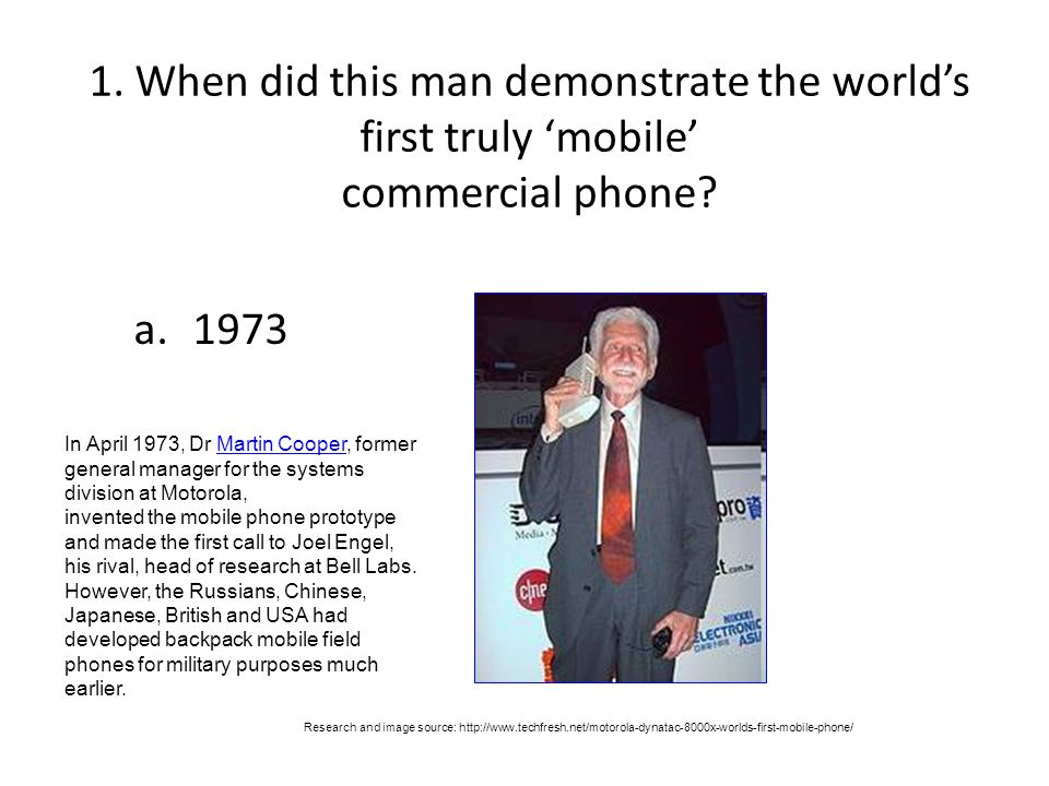 1. When did this man demonstrate the world's first truly 'mobile' commercial phone? a.1973 Research and image source: http://www.techfresh.net/motorol