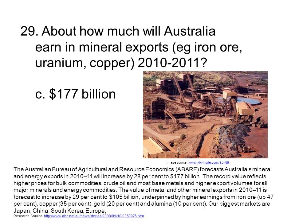 29. About how much will Australia earn in mineral exports (eg iron ore, uranium, copper) 2010-2011? c. $177 billion Image source: www.kiwihyde.com/?p=