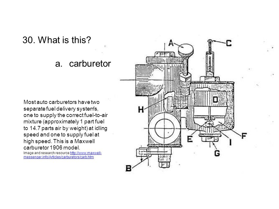 30. What is this? a.carburetor Most auto carburetors have two separate fuel delivery systems, one to supply the correct fuel-to-air mixture (approxima
