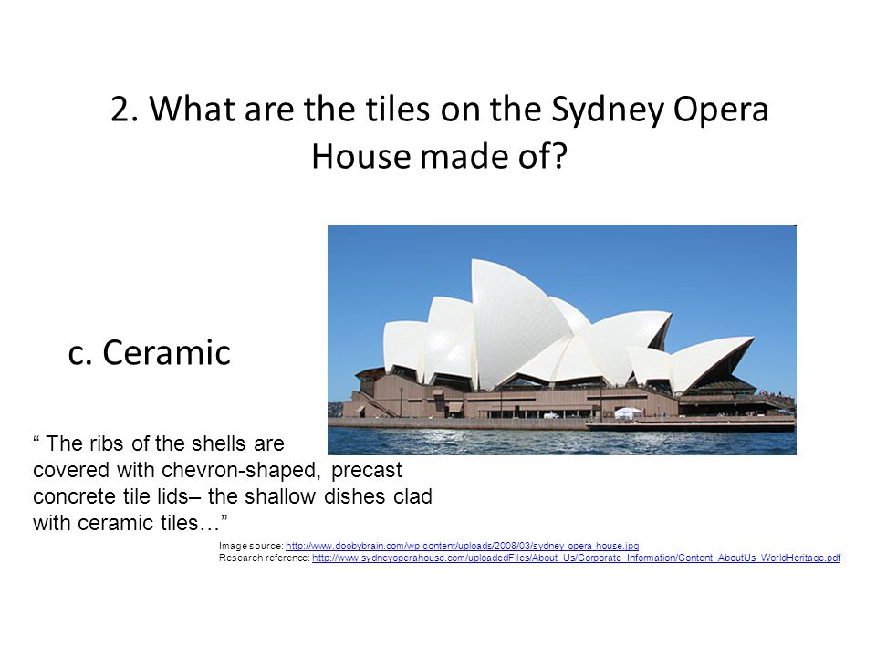 2. What are the tiles on the Sydney Opera House made of? Image source: http://www.doobybrain.com/wp-content/uploads/2008/03/sydney-opera-house.jpghttp
