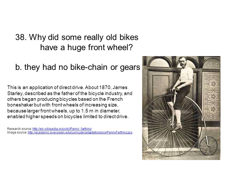 38. Why did some really old bikes have a huge front wheel? b. they had no bike-chain or gears This is an application of direct drive. About 1870, Jame